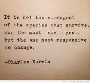 It is not the strongest nor most intelligent species that survives but ...