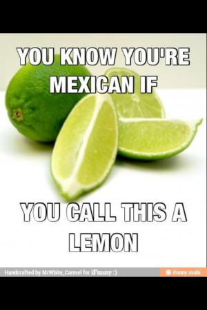 You know you are mexican, if you call this a lemon.