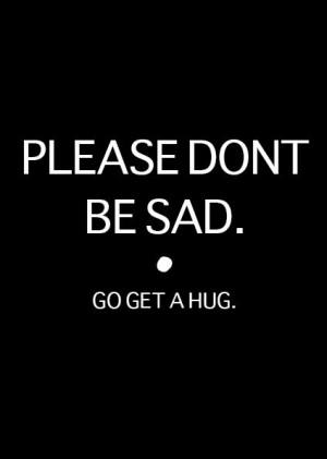 PLEASE DON'T BE SAD. go get a hug.