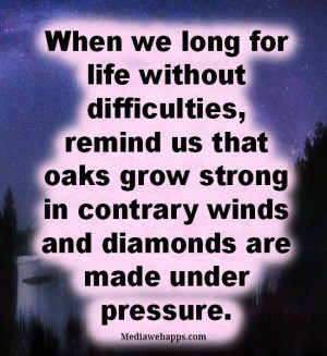 ... grow strong in contrary winds and diamonds are made under pressure