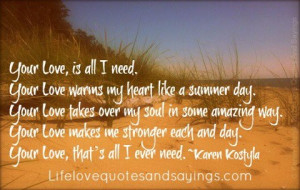 Your Love, is all I need.Your Love warms my heart like a summer day ...