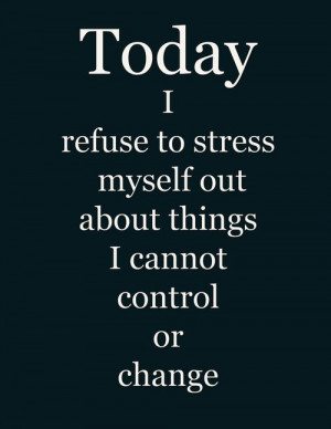Today I refuse to stress myself out about things I cannot control or ...