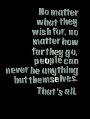 No matter what they wish for, no matter how far they go, people can ...