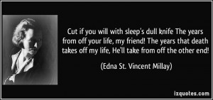 Cut if you will with sleep's dull knife The years from off your life ...