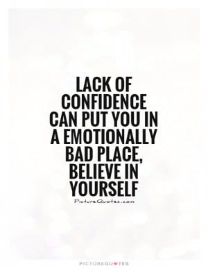 Lack of confidence can put you in a emotionally bad place, believe in ...