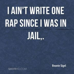 Beanie Sigel - I ain't write one rap since I was in jail.
