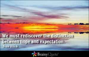 We must rediscover the distinction between hope and expectation ...