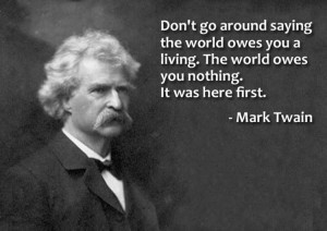 Don't go around saying that the world owes you a living. The world ...