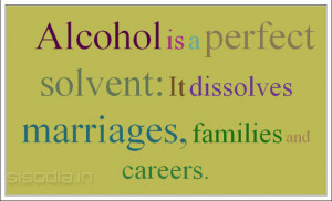 Alcohol is a perfect solvent: It dissolves marriages, families and ...