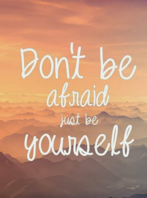 don t be afraid quotes don t be afraid just be yourself