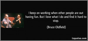keep on working when other people are out having fun. But I love ...