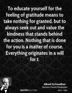 To educate yourself for the feeling of gratitude means to take nothing ...