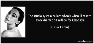 ... when Elizabeth Taylor charged $1 million for Cleopatra. - Leslie Caron