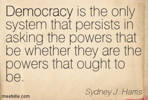 Democracy is the only system that persists in asking the powers that ...