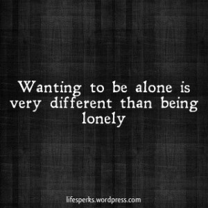 ... to be Alone Is Very Different Than Being Lonely ~ Loneliness Quote