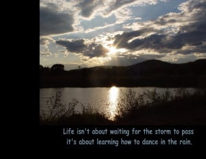 Life isn't about waiting for the storm to pass, it's about ...