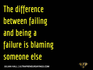 ... difference between failing and being a failure is blaming someone else