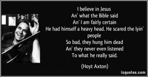 believe in Jesus An' what the Bible said An' I am fairly certain He ...