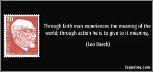 Through faith man experiences the meaning of the world; through action ...