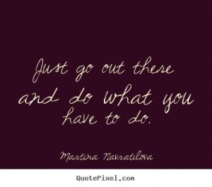 Martina Navratilova Quotes - Just go out there and do what you have to ...
