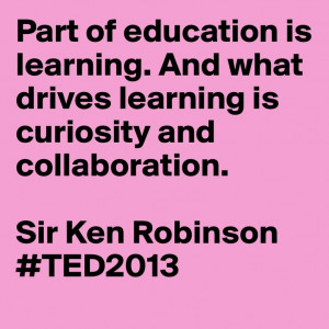 Part of education is learning. And what drives learning is curiosity ...
