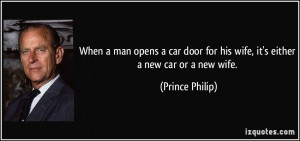 ... for his wife, it's either a new car or a new wife. - Prince Philip