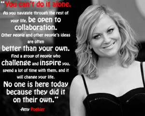 You can't do it alone - Amy Poehler