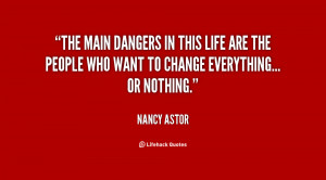 The main dangers in this life are the people who want to change ...