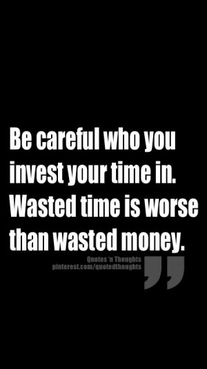 Be careful who you invest your time in. Wasted time is worse than ...