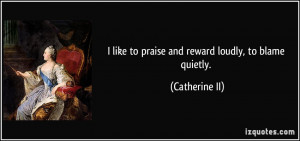like to praise and reward loudly, to blame quietly. - Catherine II