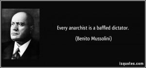 Every anarchist is a baffled dictator. - Benito Mussolini
