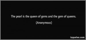 The pearl is the queen of gems and the gem of queens. - Anonymous