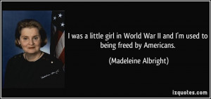 was a little girl in World War II and I'm used to being freed by ...
