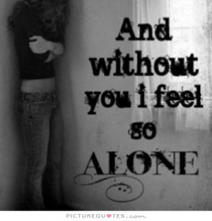 And without you I feel so alone Picture Quote #1