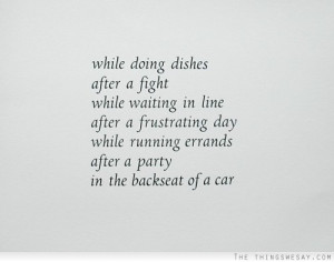 While doing dishes after a fight while waiting in line after a ...
