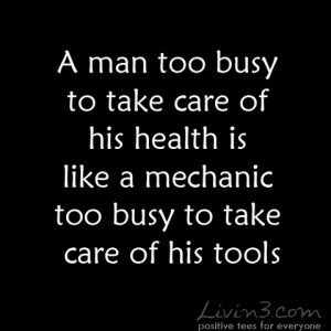 ... care of his health is like a mechanic too busy to take care of his