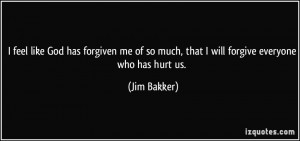 ... of so much, that I will forgive everyone who has hurt us. - Jim Bakker