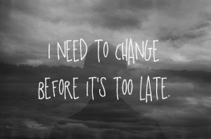 need to change before its too late