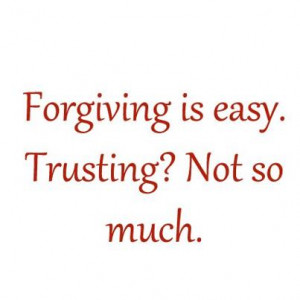 Forgiving Is Easy, Trusting ? not so much