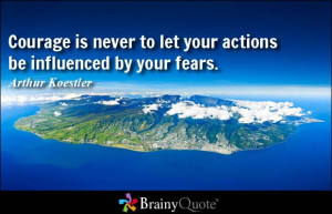 Courage is never to let your actions be influenced by your fears ...