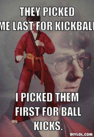 ... picked-me-last-for-kickball-i-picked-them-first-for-ball-kicks-85a8c3