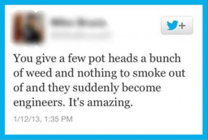 ... To Smoke Out Of And They Suddenly Become Engineers. It's Amazing