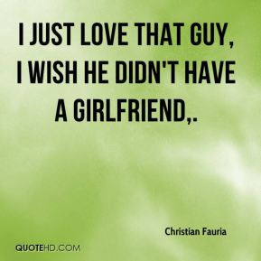 love that guy I wish he didn 39 t have a girlfriend Did I say that