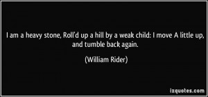 am a heavy stone, Roll'd up a hill by a weak child: I move A little ...