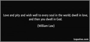 ... wish well to every soul in the world; dwell in love, and then you