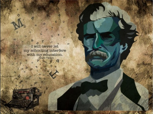 """... will never let my schooling interfere with my education"""" -Mark Twain"""