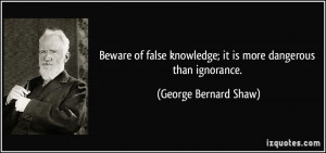 Beware of false knowledge; it is more dangerous than ignorance ...