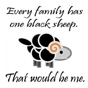 Every family has one black sheep. That would be me.