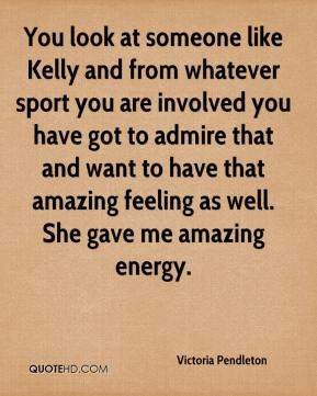 Pendleton - You look at someone like Kelly and from whatever sport you ...