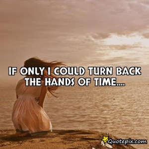 If only I could turn back the hands of time....